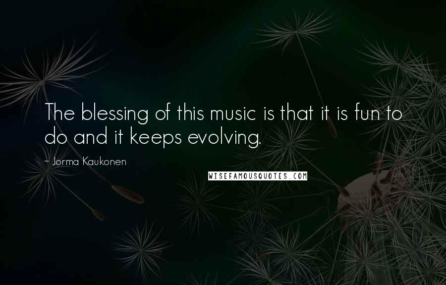 Jorma Kaukonen quotes: The blessing of this music is that it is fun to do and it keeps evolving.