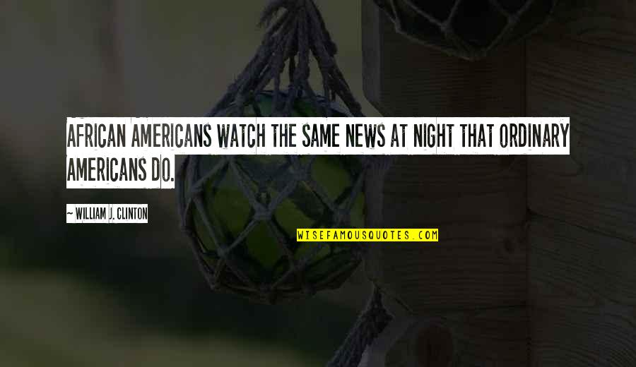 Jormanric Quotes By William J. Clinton: African Americans watch the same news at night