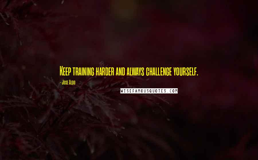 Jose Aldo quotes: Keep training harder and always challenge yourself.