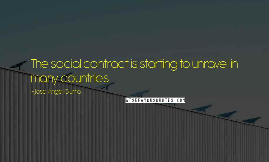 Jose Angel Gurria quotes: The social contract is starting to unravel in many countries.