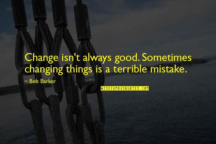 Jose Angel Gutierrez Quotes By Bob Barker: Change isn't always good. Sometimes changing things is