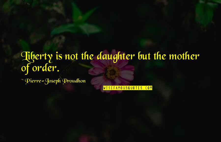 Jose Angel Gutierrez Quotes By Pierre-Joseph Proudhon: Liberty is not the daughter but the mother