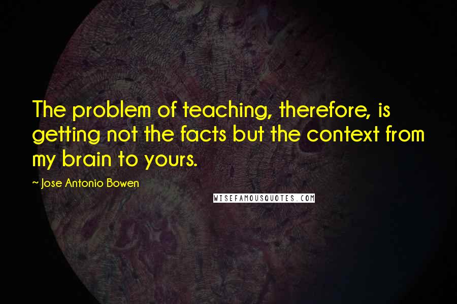 Jose Antonio Bowen quotes: The problem of teaching, therefore, is getting not the facts but the context from my brain to yours.