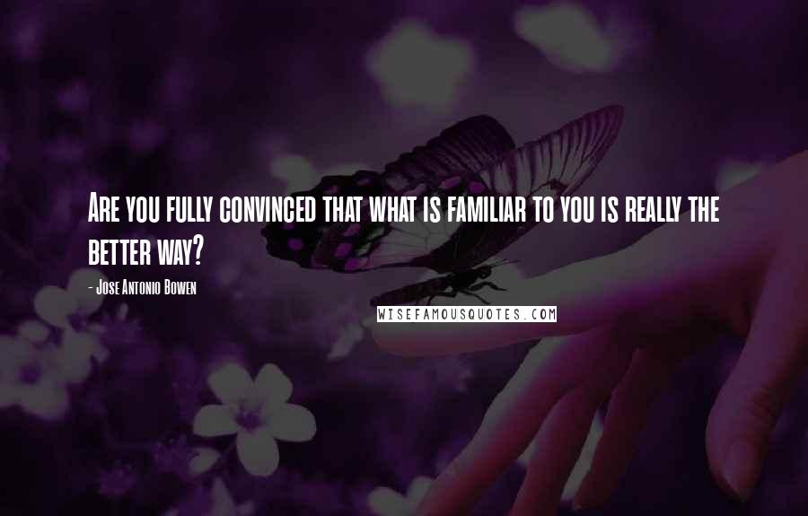 Jose Antonio Bowen quotes: Are you fully convinced that what is familiar to you is really the better way?