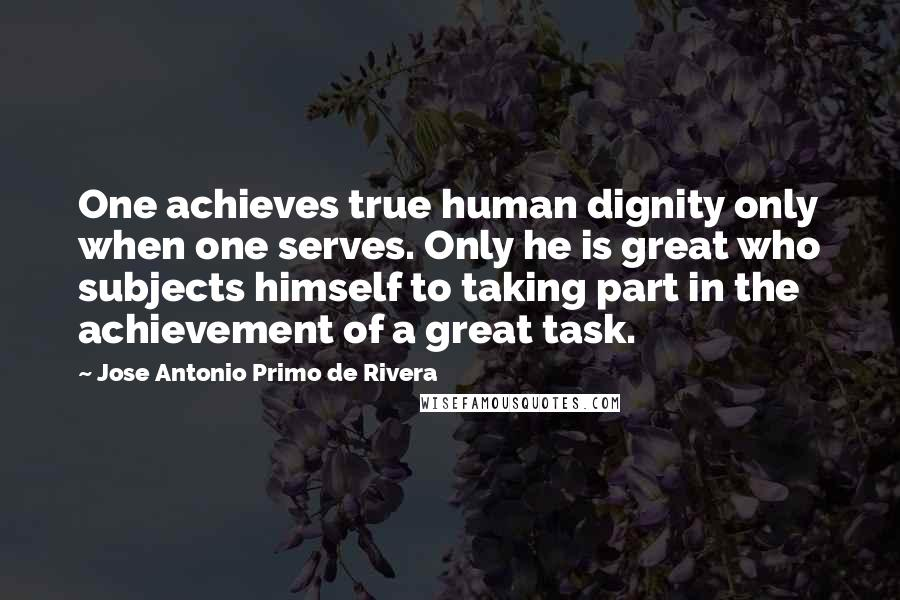 Jose Antonio Primo De Rivera quotes: One achieves true human dignity only when one serves. Only he is great who subjects himself to taking part in the achievement of a great task.