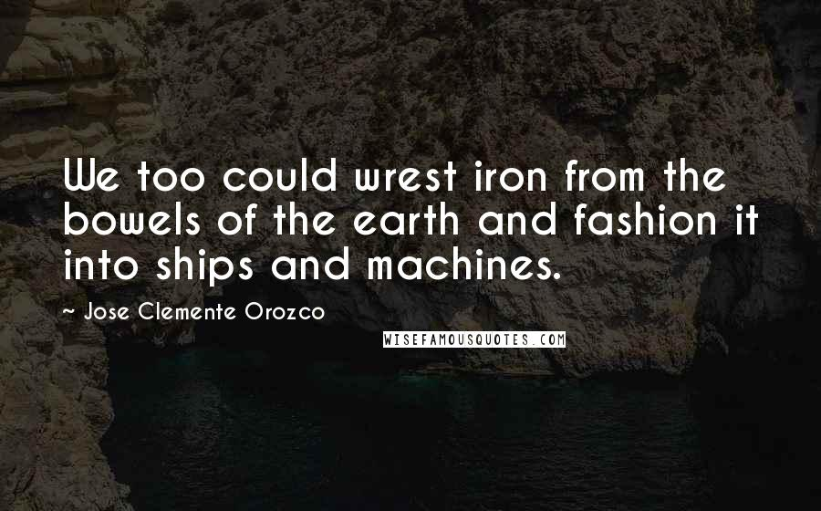 Jose Clemente Orozco quotes: We too could wrest iron from the bowels of the earth and fashion it into ships and machines.