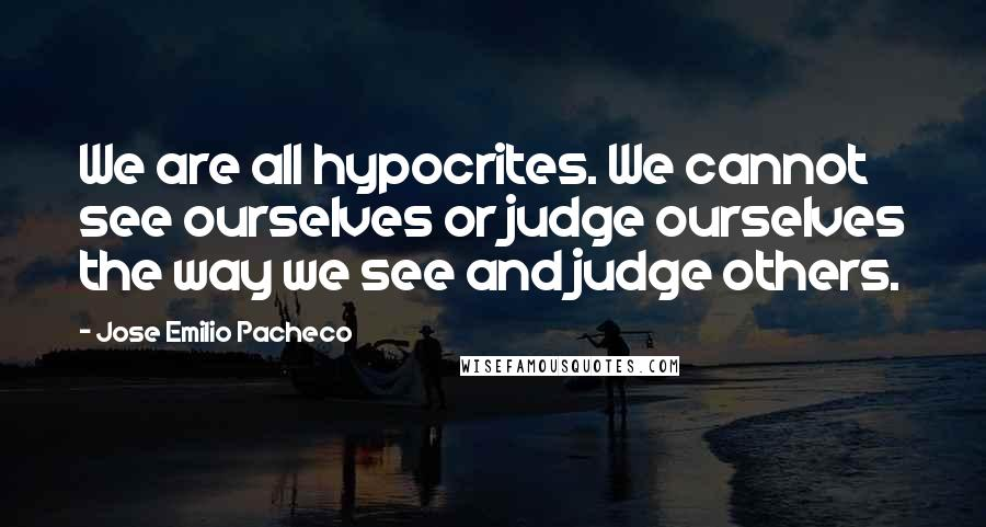 Jose Emilio Pacheco quotes: We are all hypocrites. We cannot see ourselves or judge ourselves the way we see and judge others.