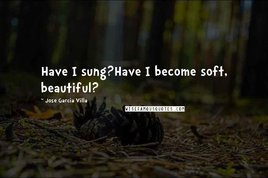 Jose Garcia Villa quotes: Have I sung?Have I become soft, beautiful?