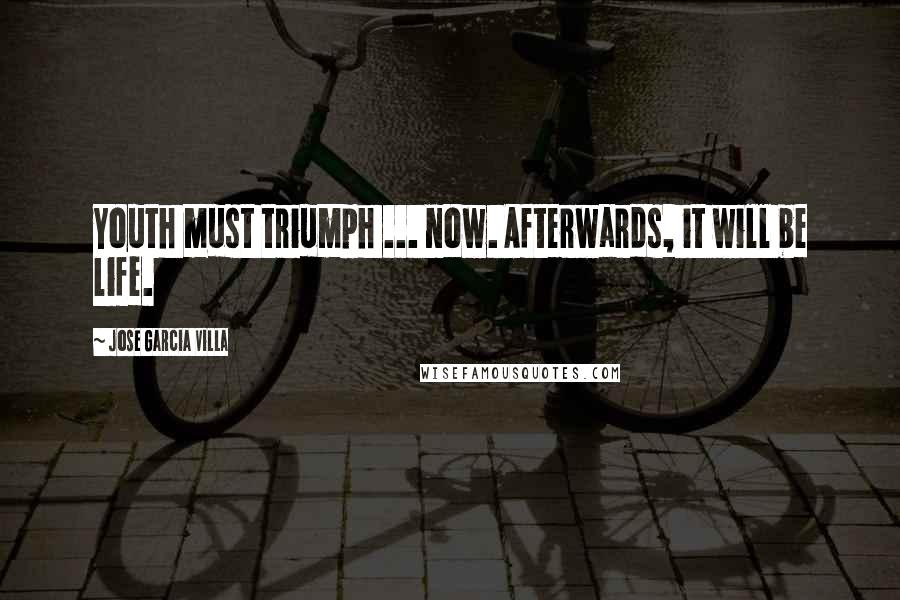 Jose Garcia Villa quotes: Youth must triumph ... now. Afterwards, it will be life.