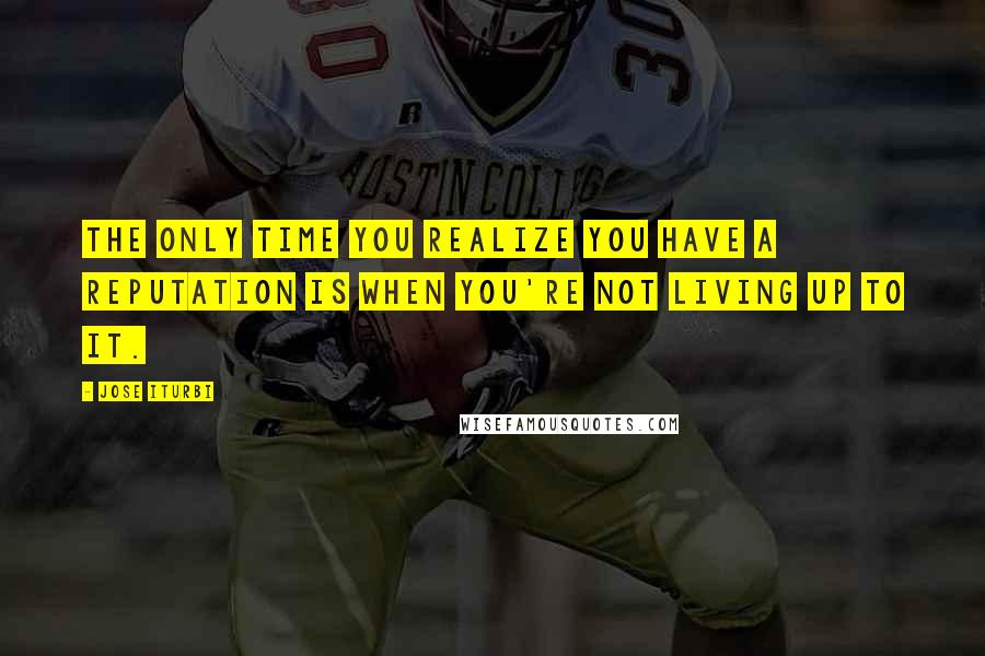 Jose Iturbi quotes: The only time you realize you have a reputation is when you're not living up to it.