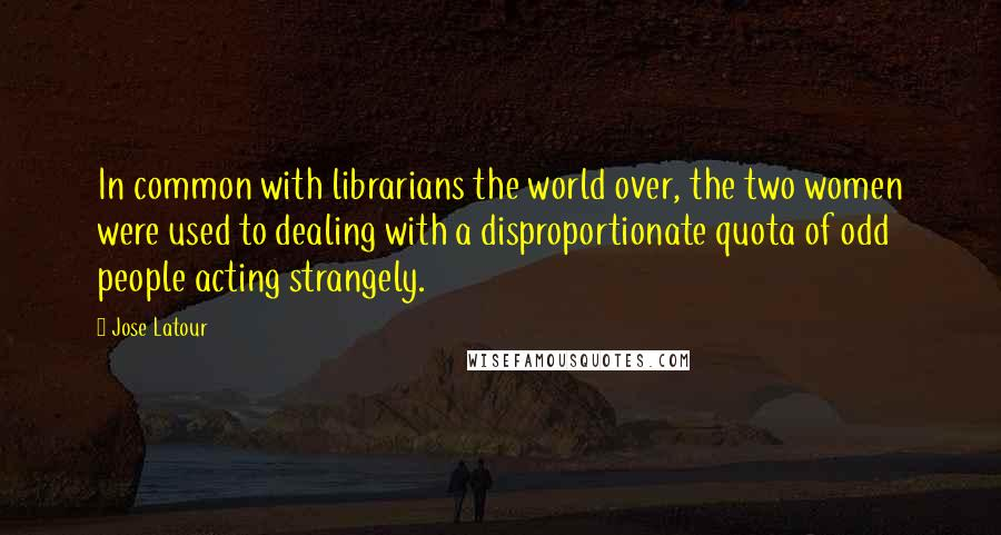 Jose Latour quotes: In common with librarians the world over, the two women were used to dealing with a disproportionate quota of odd people acting strangely.