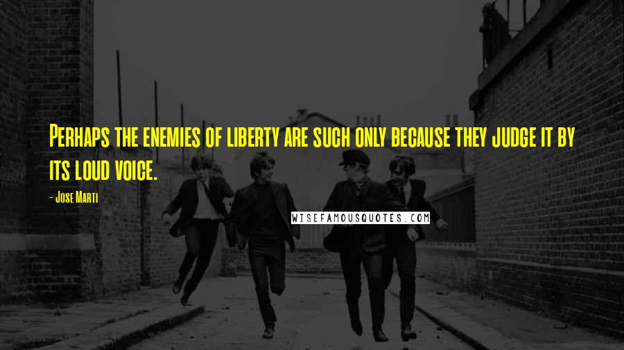 Jose Marti quotes: Perhaps the enemies of liberty are such only because they judge it by its loud voice.