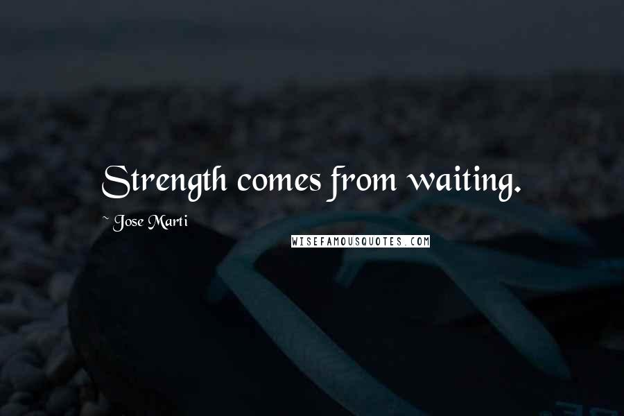 Jose Marti quotes: Strength comes from waiting.