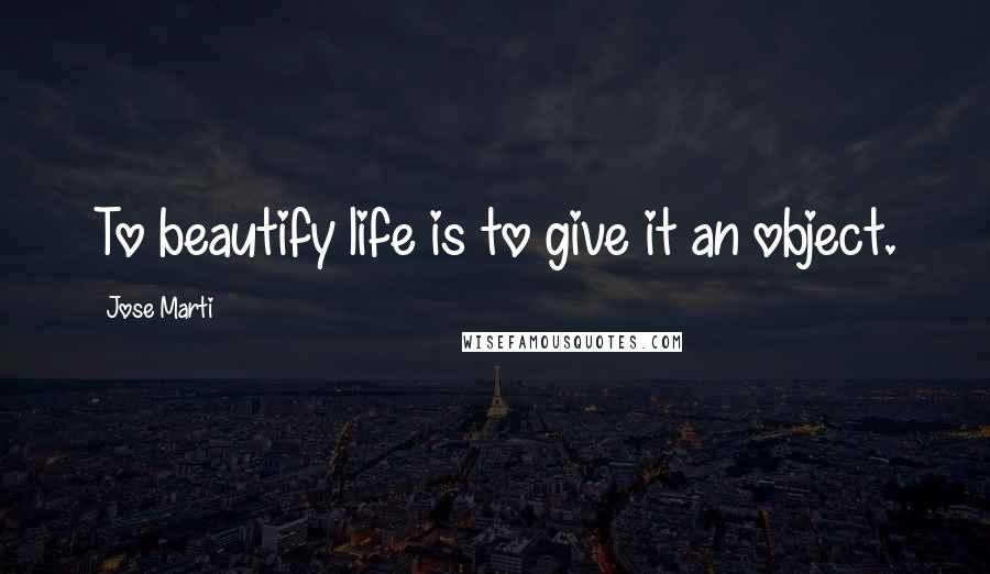 Jose Marti quotes: To beautify life is to give it an object.