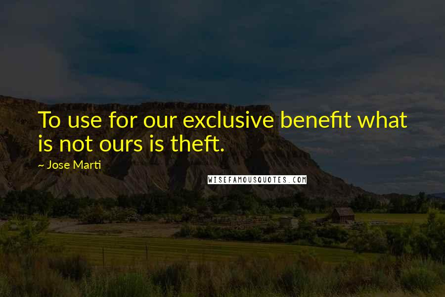 Jose Marti quotes: To use for our exclusive benefit what is not ours is theft.