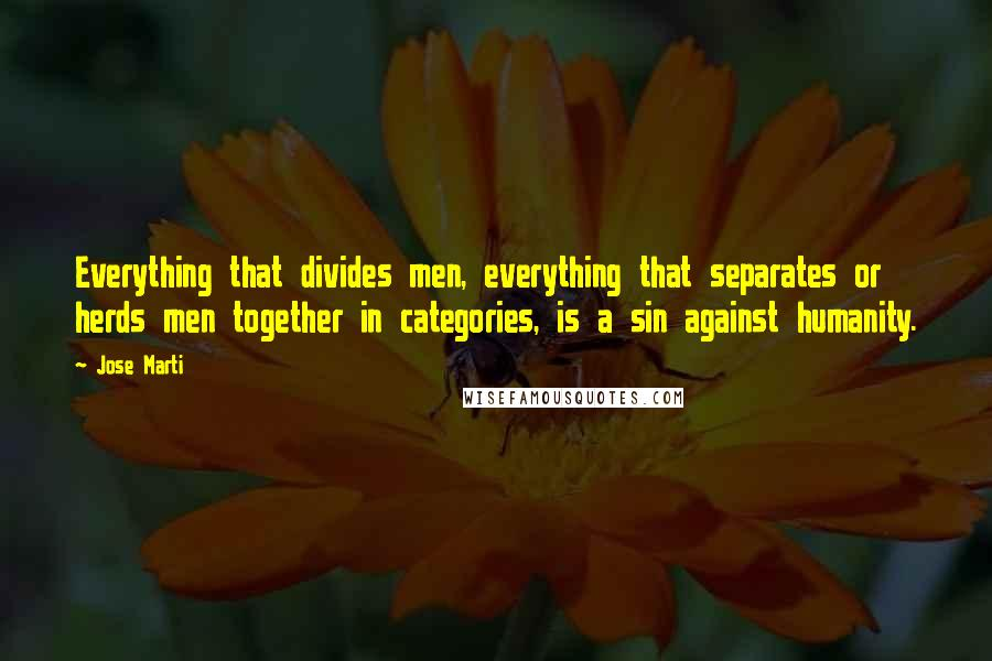 Jose Marti quotes: Everything that divides men, everything that separates or herds men together in categories, is a sin against humanity.