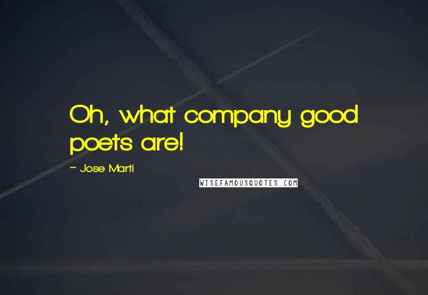 Jose Marti quotes: Oh, what company good poets are!