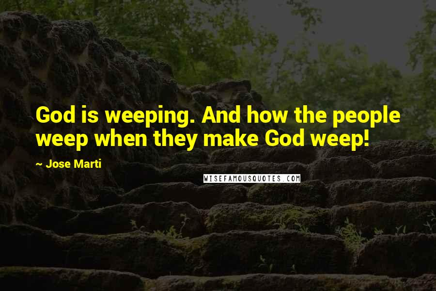 Jose Marti quotes: God is weeping. And how the people weep when they make God weep!