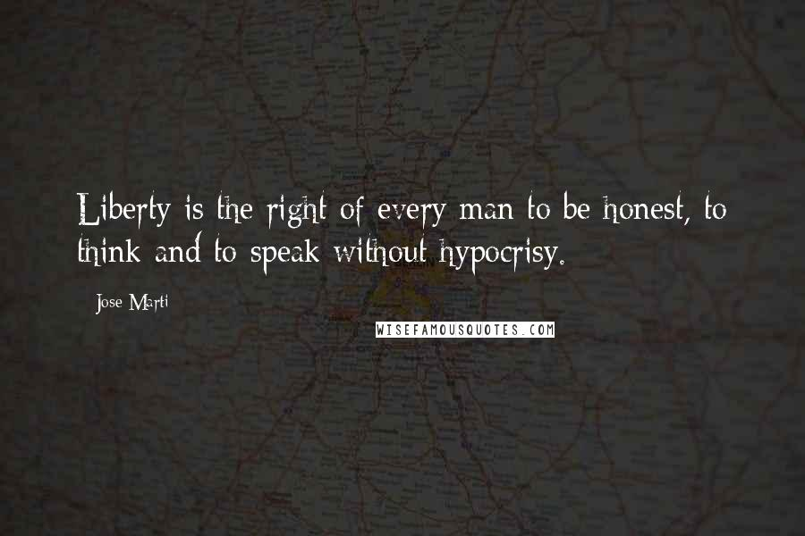 Jose Marti quotes: Liberty is the right of every man to be honest, to think and to speak without hypocrisy.