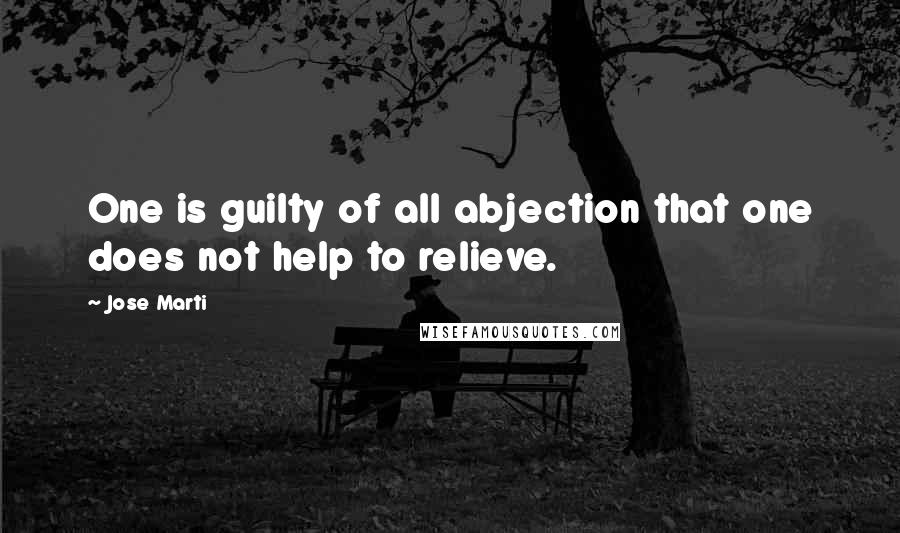 Jose Marti quotes: One is guilty of all abjection that one does not help to relieve.