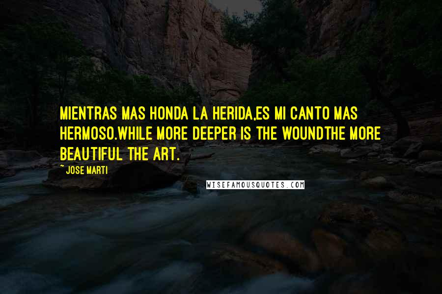Jose Marti quotes: Mientras mas honda la herida,Es mi canto mas hermoso.While more deeper is the woundThe more beautiful the art.