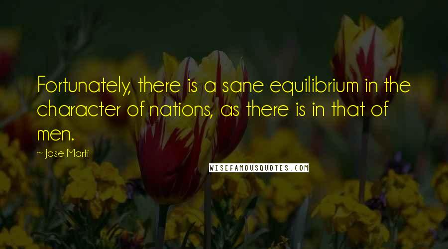 Jose Marti quotes: Fortunately, there is a sane equilibrium in the character of nations, as there is in that of men.