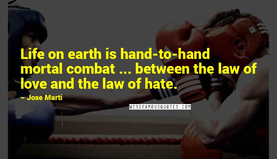 Jose Marti quotes: Life on earth is hand-to-hand mortal combat ... between the law of love and the law of hate.