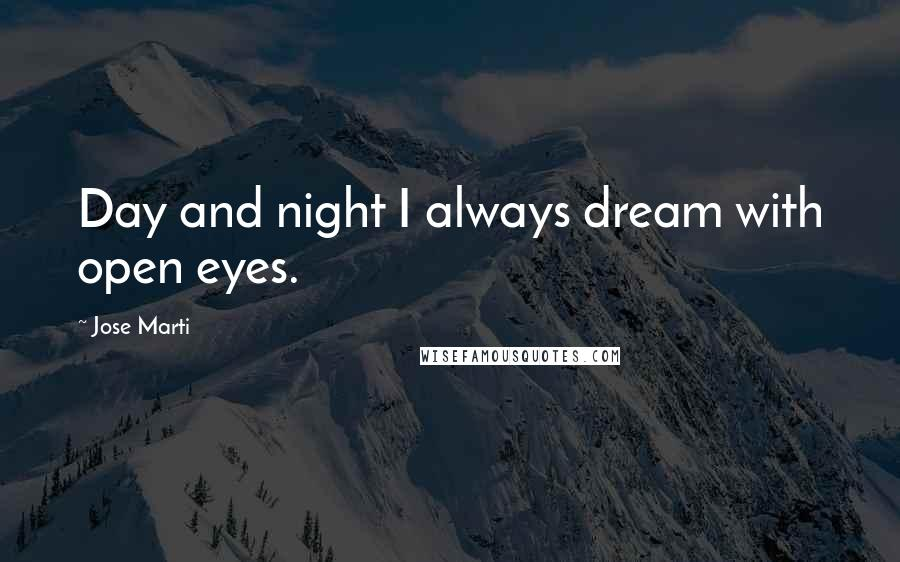 Jose Marti quotes: Day and night I always dream with open eyes.