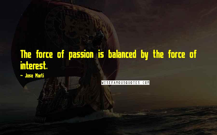 Jose Marti quotes: The force of passion is balanced by the force of interest.