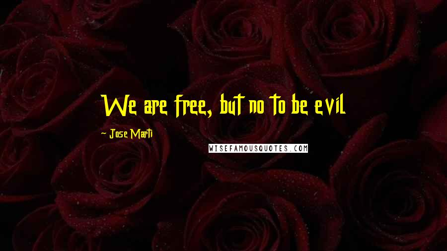 Jose Marti quotes: We are free, but no to be evil