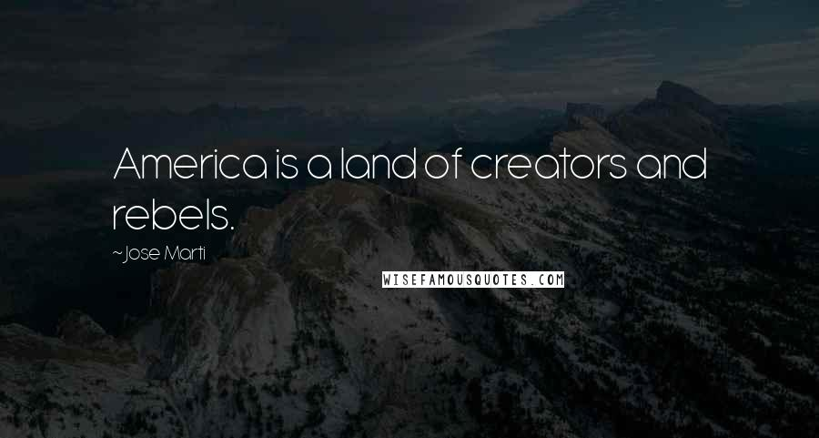 Jose Marti quotes: America is a land of creators and rebels.