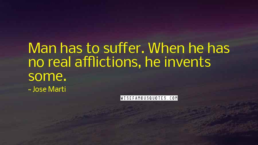 Jose Marti quotes: Man has to suffer. When he has no real afflictions, he invents some.
