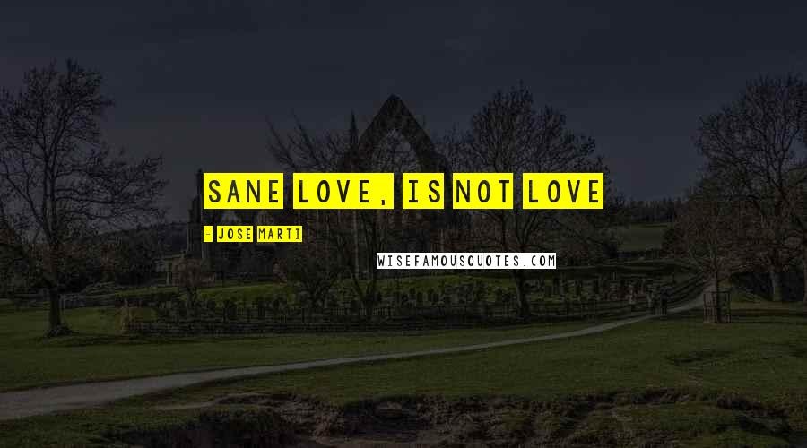 Jose Marti quotes: Sane love, is not love