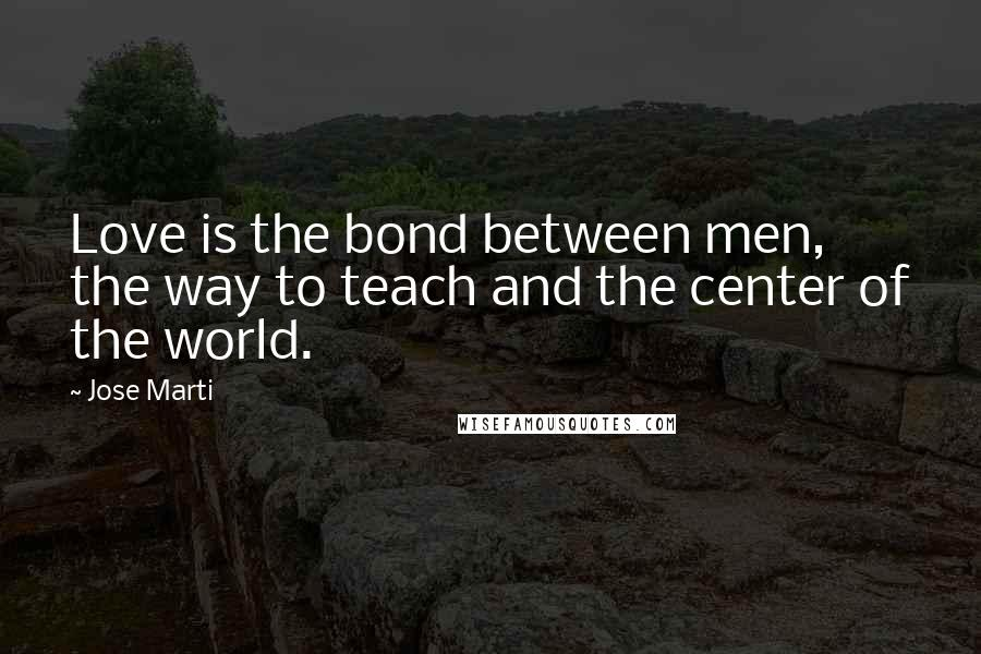 Jose Marti quotes: Love is the bond between men, the way to teach and the center of the world.