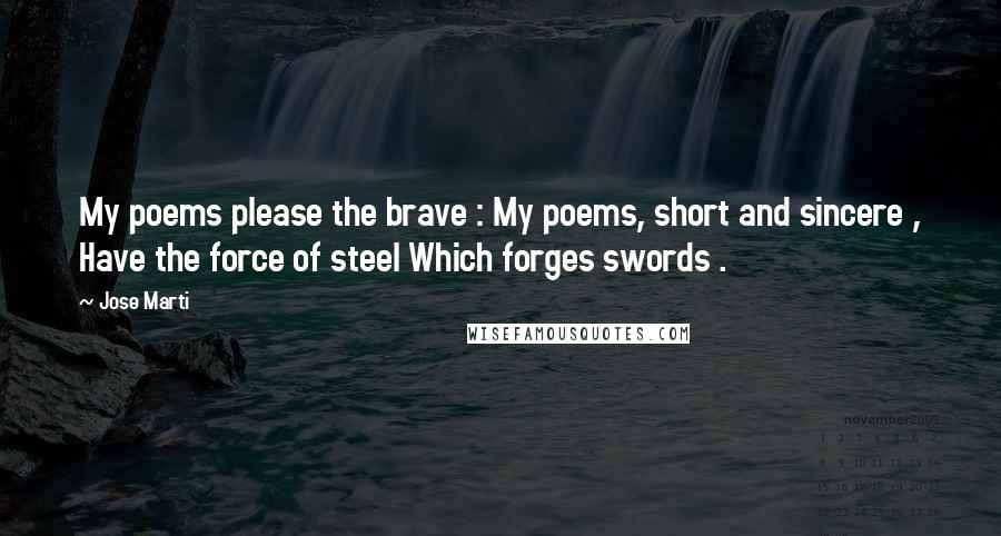 Jose Marti quotes: My poems please the brave : My poems, short and sincere , Have the force of steel Which forges swords .