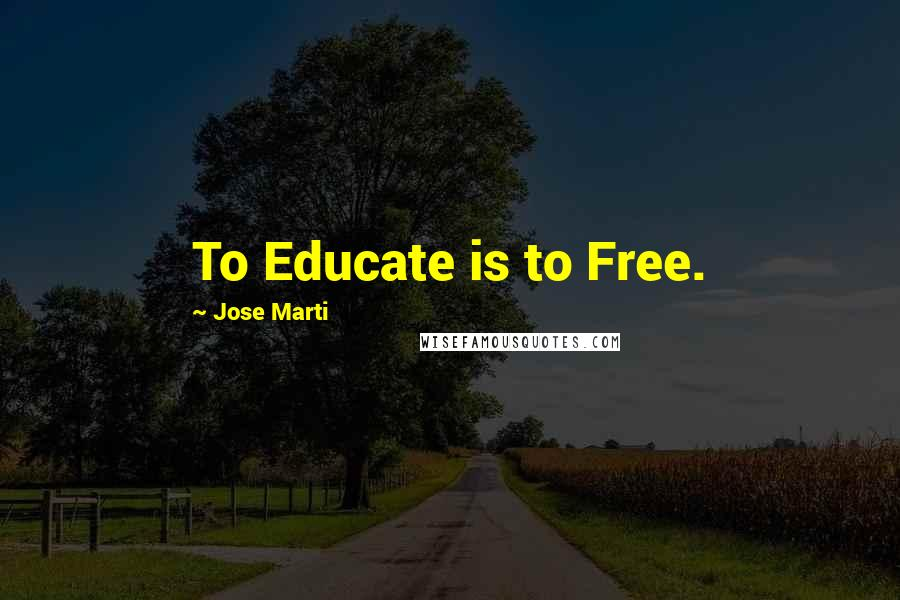 Jose Marti quotes: To Educate is to Free.