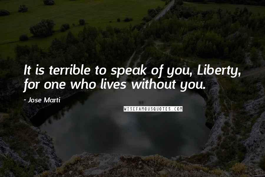 Jose Marti quotes: It is terrible to speak of you, Liberty, for one who lives without you.