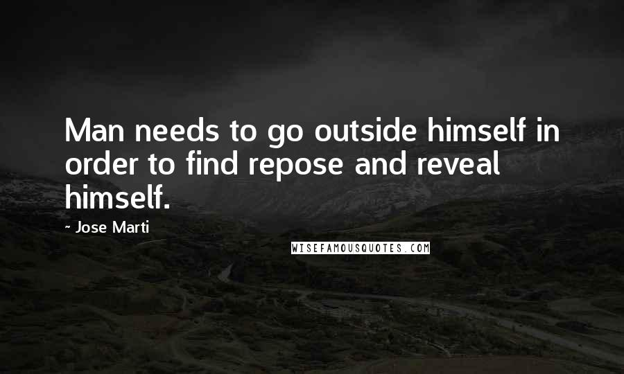 Jose Marti quotes: Man needs to go outside himself in order to find repose and reveal himself.