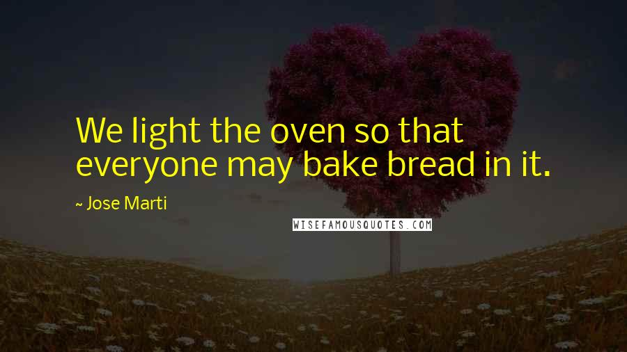 Jose Marti quotes: We light the oven so that everyone may bake bread in it.
