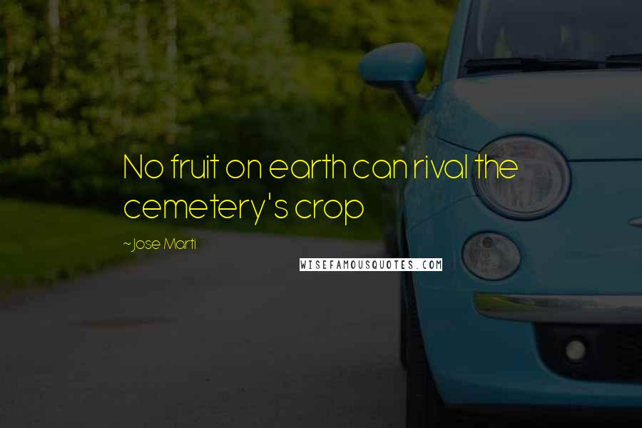 Jose Marti quotes: No fruit on earth can rival the cemetery's crop