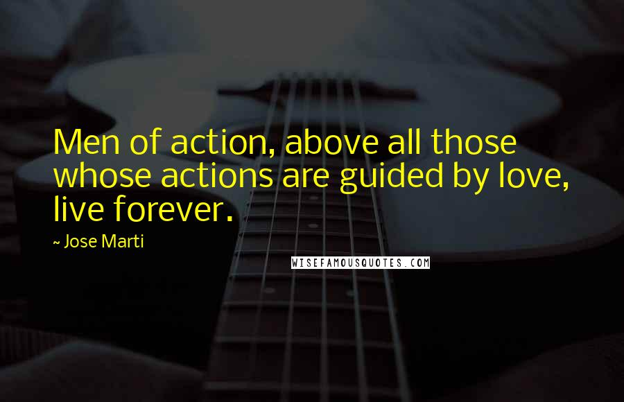 Jose Marti quotes: Men of action, above all those whose actions are guided by love, live forever.