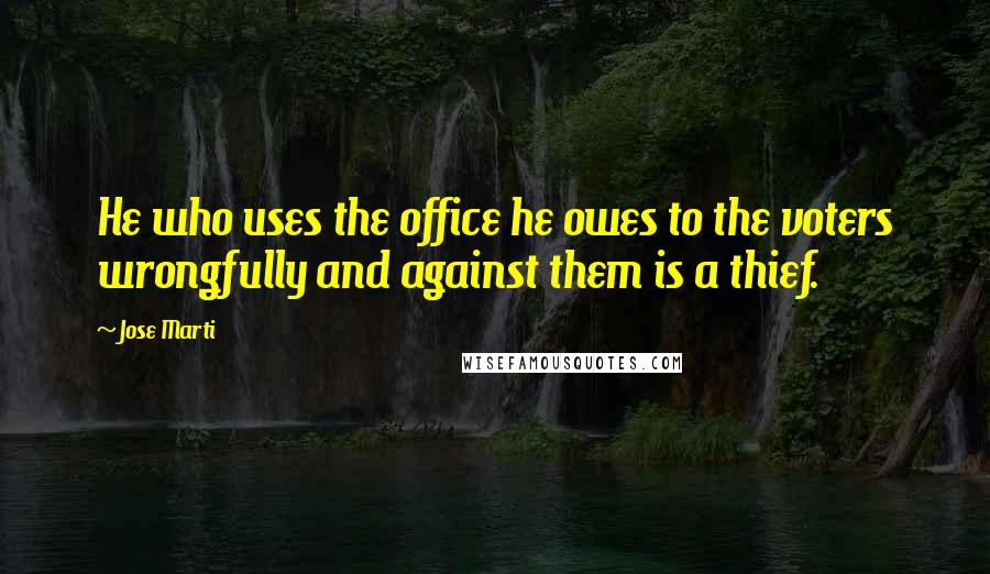 Jose Marti quotes: He who uses the office he owes to the voters wrongfully and against them is a thief.