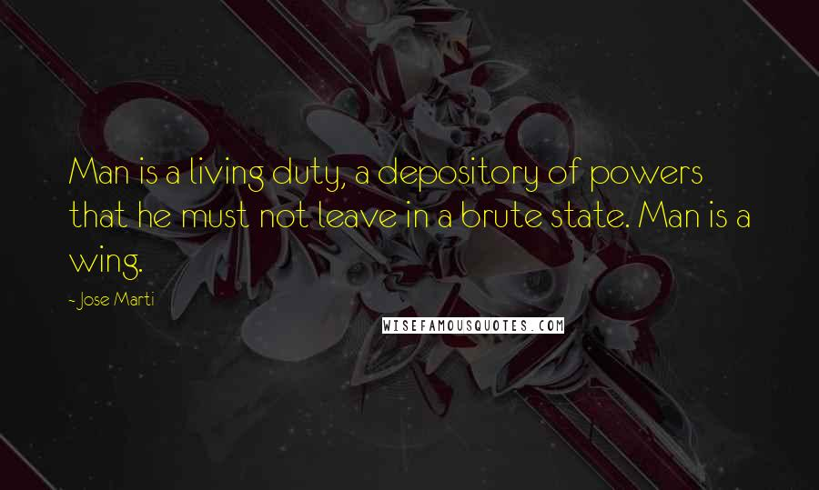 Jose Marti quotes: Man is a living duty, a depository of powers that he must not leave in a brute state. Man is a wing.