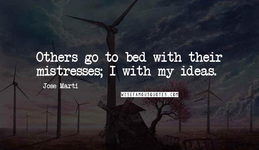 Jose Marti quotes: Others go to bed with their mistresses; I with my ideas.