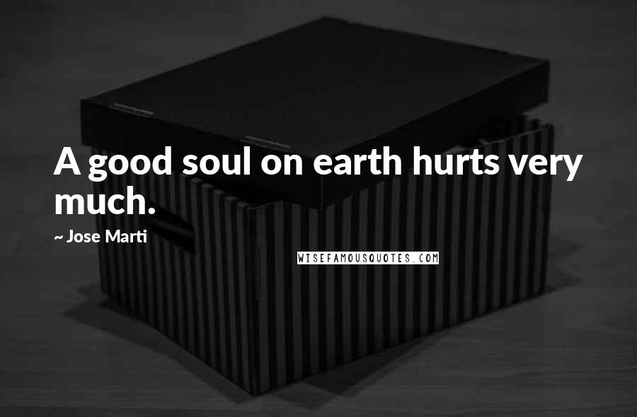 Jose Marti quotes: A good soul on earth hurts very much.