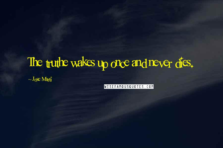 Jose Marti quotes: The truthe wakes up once and never dies.