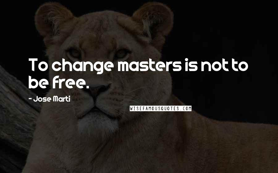 Jose Marti quotes: To change masters is not to be free.