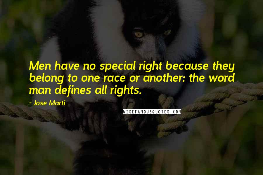 Jose Marti quotes: Men have no special right because they belong to one race or another: the word man defines all rights.