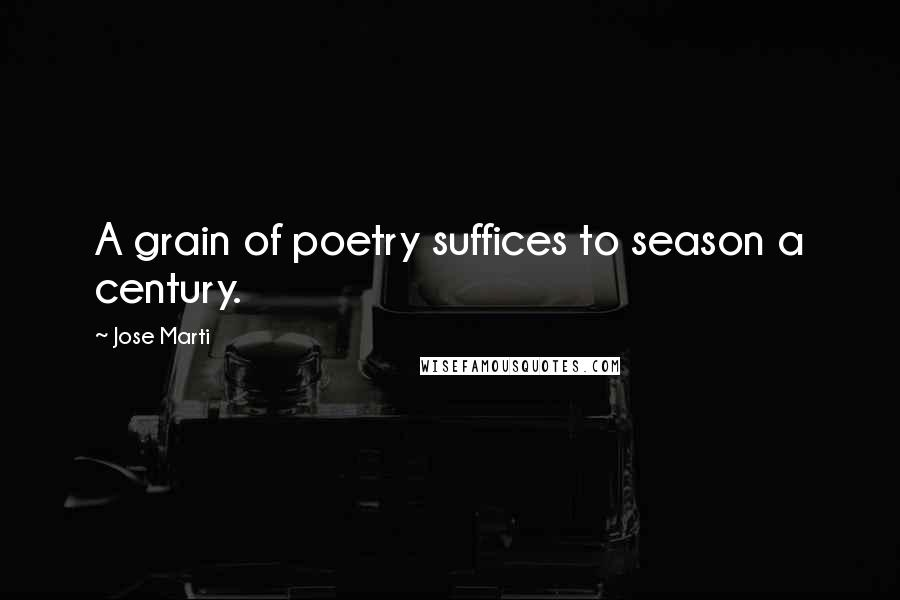Jose Marti quotes: A grain of poetry suffices to season a century.
