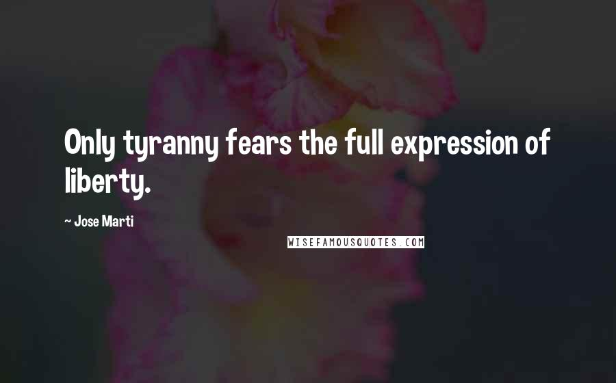 Jose Marti quotes: Only tyranny fears the full expression of liberty.